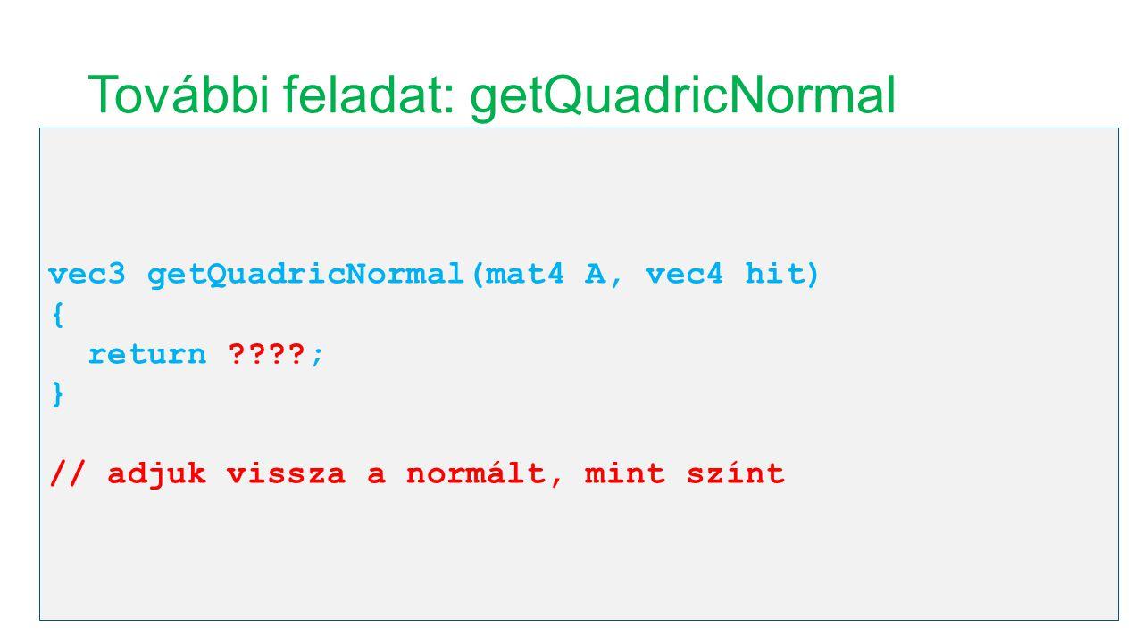 További feladat: getQuadricNormal vec3 getQuadricNormal(mat4 A, vec4 hit) { return ????; } // adjuk vissza a normált, mint színt