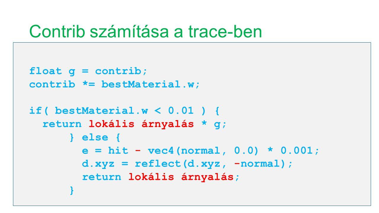 Contrib számítása a trace-ben float g = contrib; contrib *= bestMaterial.w; if( bestMaterial.w < 0.01 ) { return lokális árnyalás * g; } else { e = hi