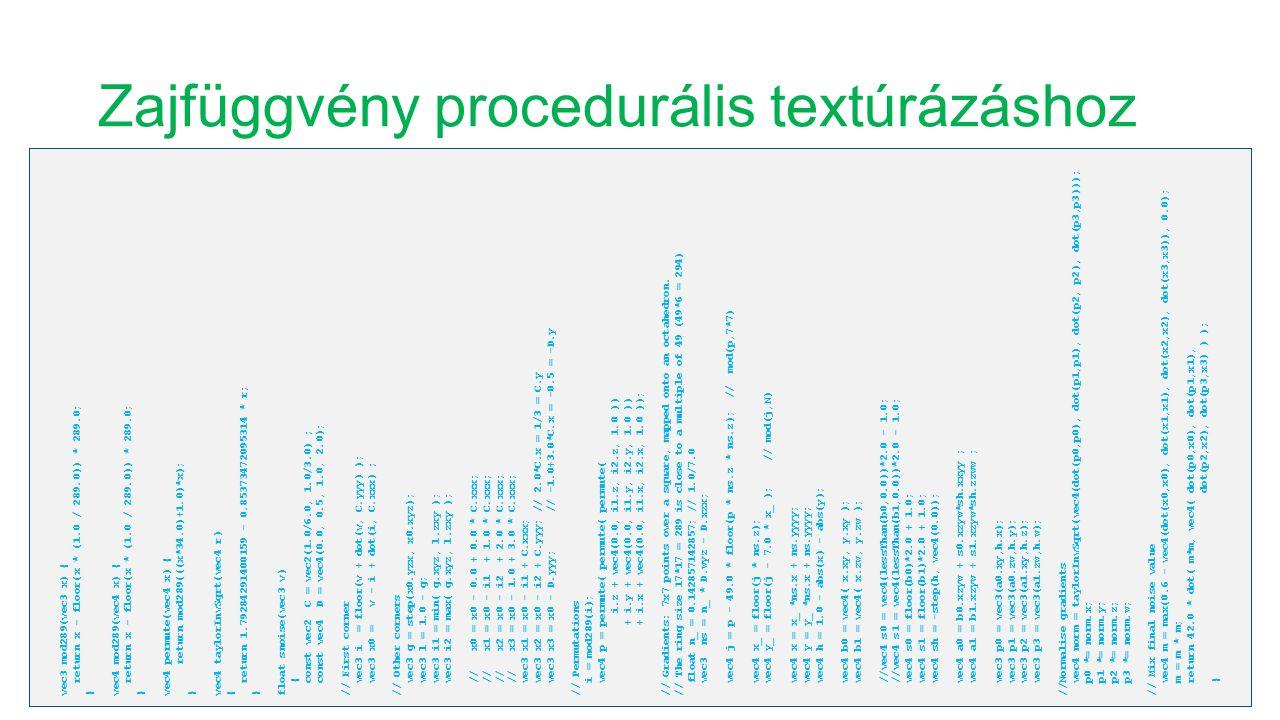 Zajfüggvény procedurális textúrázáshoz vec3 mod289(vec3 x) { return x - floor(x * (1.0 / 289.0)) * 289.0; } vec4 mod289(vec4 x) { return x - floor(x *