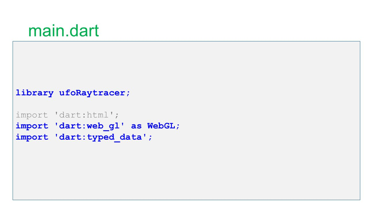 main.dart library ufoRaytracer; import 'dart:html'; import 'dart:web_gl' as WebGL; import 'dart:typed_data';
