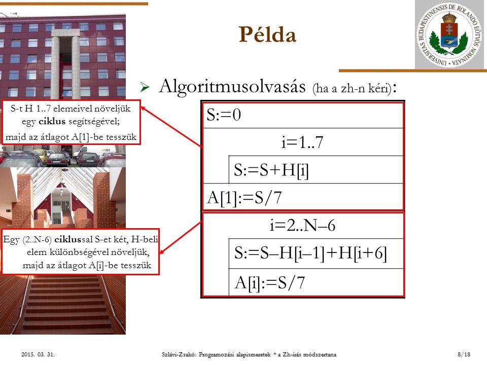 ELTE 2015. 03. 31.2015. 03. 31.2015. 03. 31. Példa  Algoritmusolvasás (ha a zh-n kéri) : 8/18 S:=0 i=1..7 S:=S+H[i] A[1]:=S/7 i=2..N –6 S:=S–H[i–1]+H