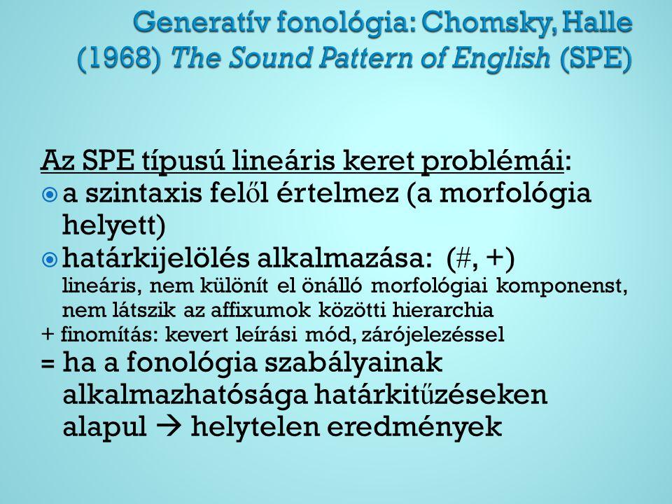 Az SPE típusú lineáris keret problémái:  a szintaxis fel ő l értelmez (a morfológia helyett)  határkijelölés alkalmazása: ( , +) lineáris, nem különít el önálló morfológiai komponenst, nem látszik az affixumok közötti hierarchia + finomítás: kevert leírási mód, zárójelezéssel = ha a fonológia szabályainak alkalmazhatósága határkit ű zéseken alapul  helytelen eredmények