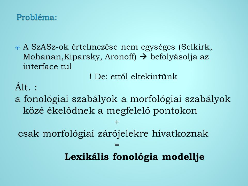  A SzASz-ok értelmezése nem egységes (Selkirk, Mohanan,Kiparsky, Aronoff)  befolyásolja az interface tul ! De: ettől eltekintünk Ált. : a fonológiai