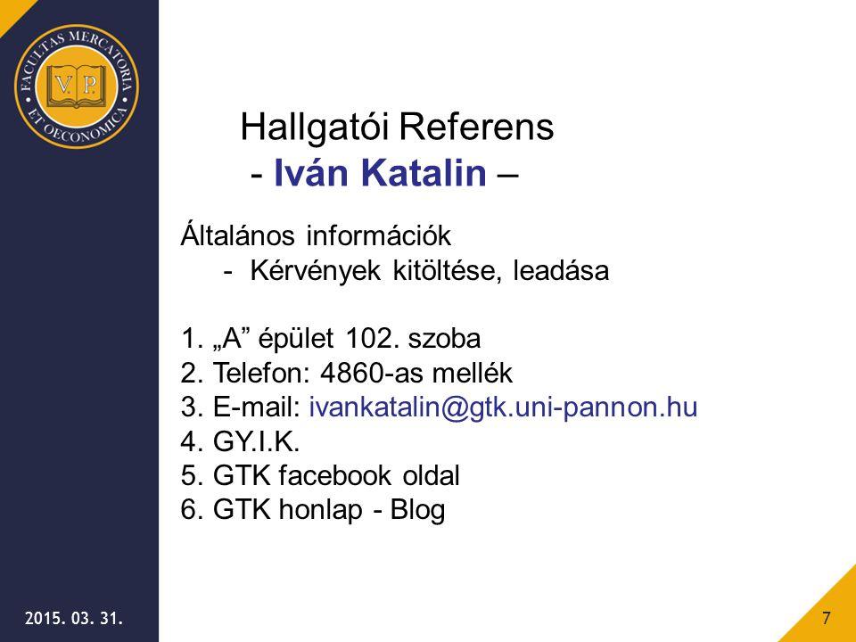 """2015. 03. 31.7 Általános információk -Kérvények kitöltése, leadása 1.""""A"""" épület 102. szoba 2.Telefon: 4860-as mellék 3.E-mail: ivankatalin@gtk.uni-pan"""