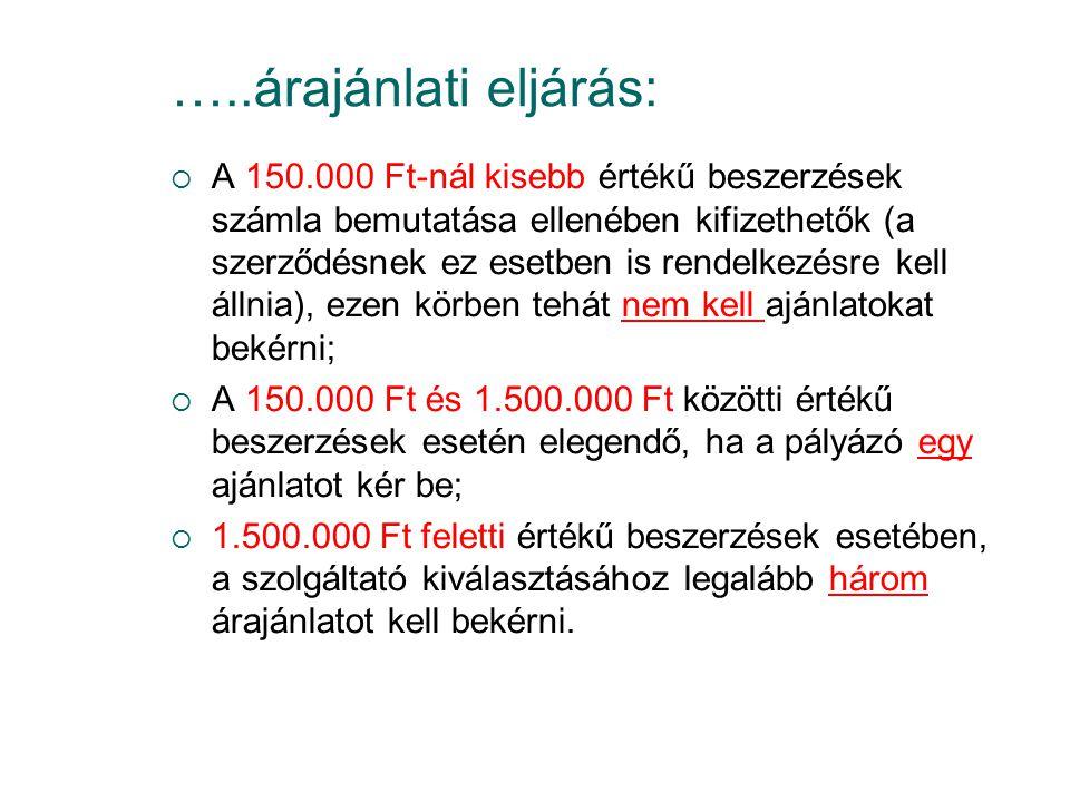 …..árajánlati eljárás:  A 150.000 Ft-nál kisebb értékű beszerzések számla bemutatása ellenében kifizethetők (a szerződésnek ez esetben is rendelkezésre kell állnia), ezen körben tehát nem kell ajánlatokat bekérni;  A 150.000 Ft és 1.500.000 Ft közötti értékű beszerzések esetén elegendő, ha a pályázó egy ajánlatot kér be;  1.500.000 Ft feletti értékű beszerzések esetében, a szolgáltató kiválasztásához legalább három árajánlatot kell bekérni.