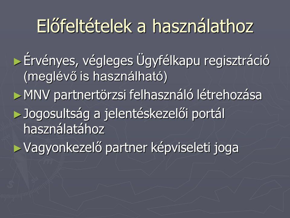 Előfeltételek a használathoz ► Érvényes, végleges Ügyfélkapu regisztráció (meglévő is használható) ► MNV partnertörzsi felhasználó létrehozása ► Jogosultság a jelentéskezelői portál használatához ► Vagyonkezelő partner képviseleti joga