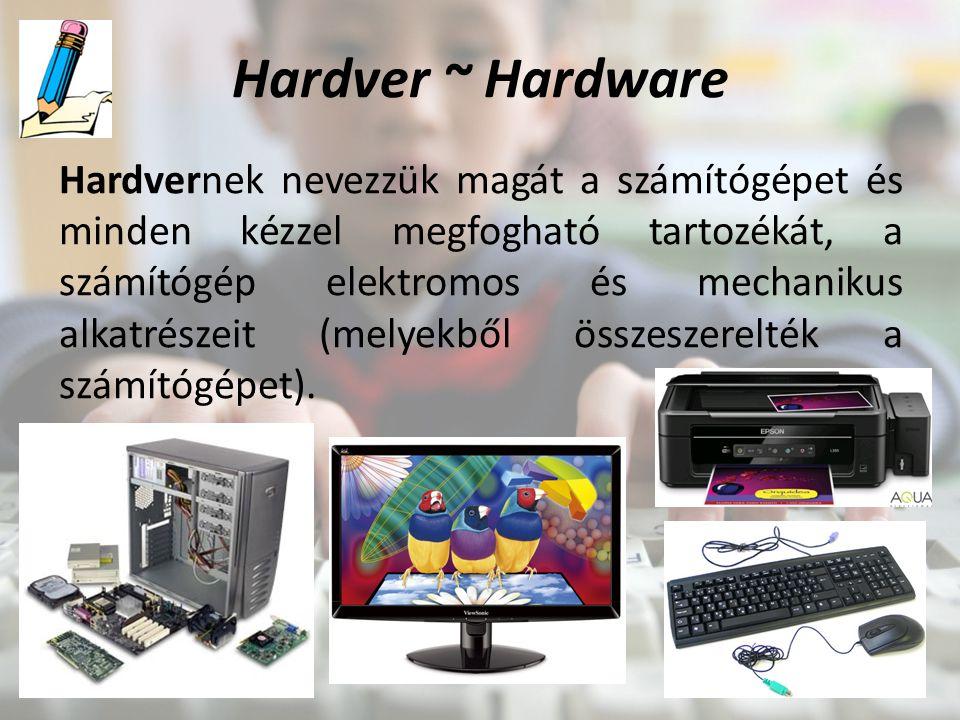 Hardver ~ Hardware Hardvernek nevezzük magát a számítógépet és minden kézzel megfogható tartozékát, a számítógép elektromos és mechanikus alkatrészeit (melyekből összeszerelték a számítógépet).