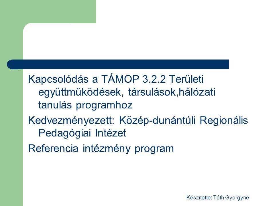 Kapcsolódás a TÁMOP 3.2.2 Területi együttműködések, társulások,hálózati tanulás programhoz Kedvezményezett: Közép-dunántúli Regionális Pedagógiai Intézet Referencia intézmény program Készítette: Tóth Györgyné