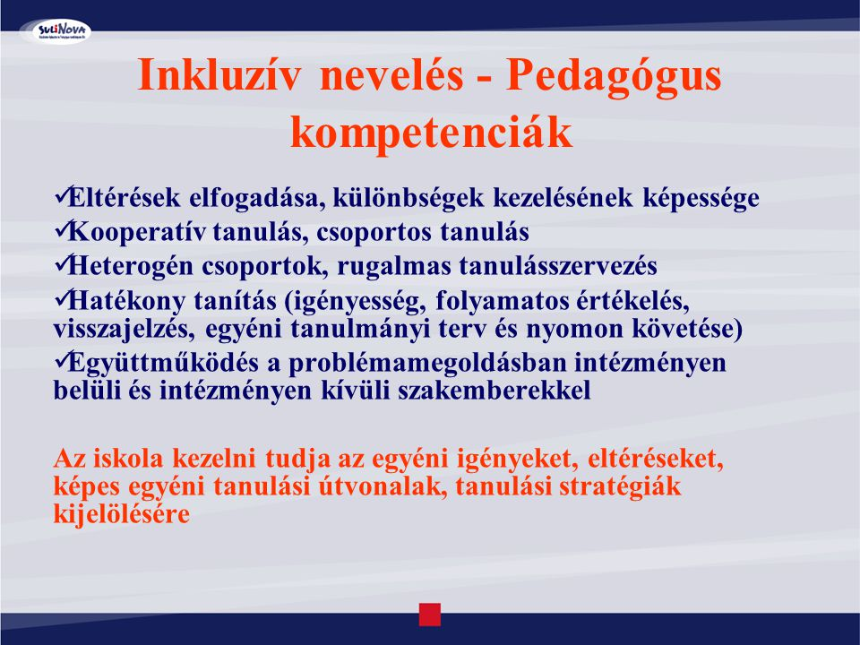 Inkluzív nevelés - Pedagógus kompetenciák Eltérések elfogadása, különbségek kezelésének képessége Kooperatív tanulás, csoportos tanulás Heterogén csop
