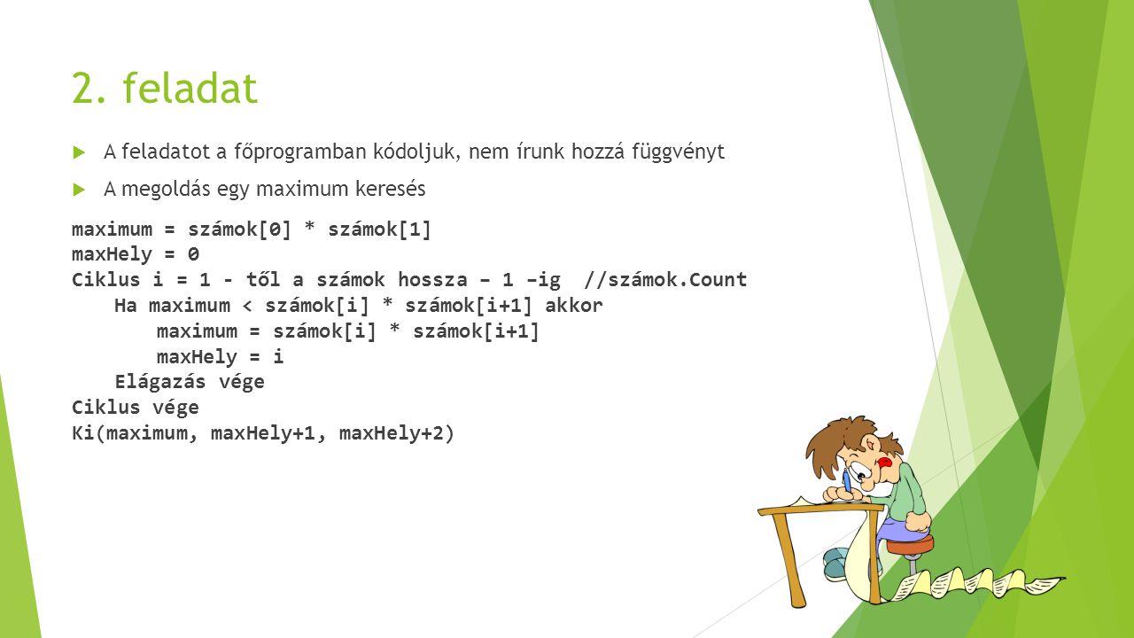 2. feladat  A feladatot a főprogramban kódoljuk, nem írunk hozzá függvényt  A megoldás egy maximum keresés maximum = számok[0] * számok[1] maxHely =