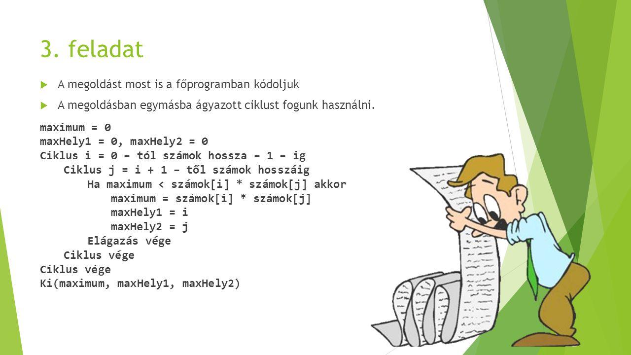 3. feladat  A megoldást most is a főprogramban kódoljuk  A megoldásban egymásba ágyazott ciklust fogunk használni. maximum = 0 maxHely1 = 0, maxHely