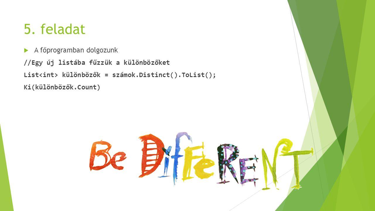 5. feladat  A főprogramban dolgozunk //Egy új listába fűzzük a különbözőket List különbözők = számok.Distinct().ToList(); Ki(különbözők.Count)