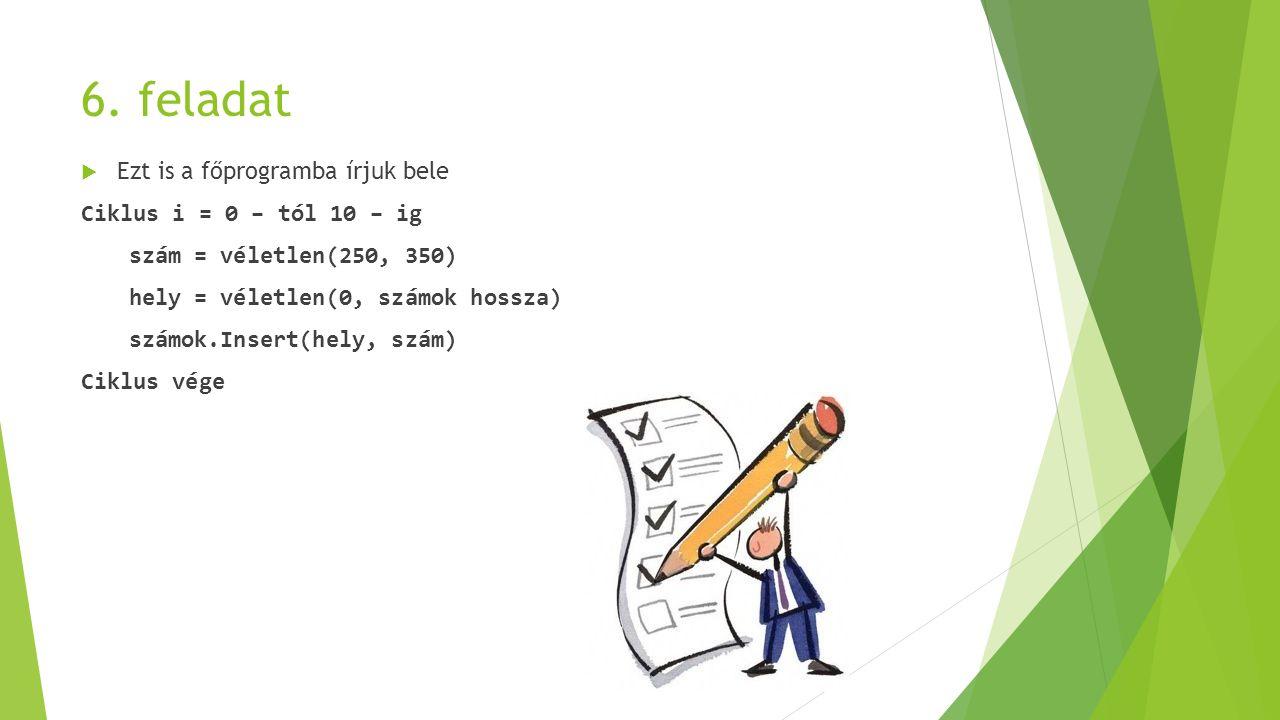 6. feladat  Ezt is a főprogramba írjuk bele Ciklus i = 0 – tól 10 – ig szám = véletlen(250, 350) hely = véletlen(0, számok hossza) számok.Insert(hely