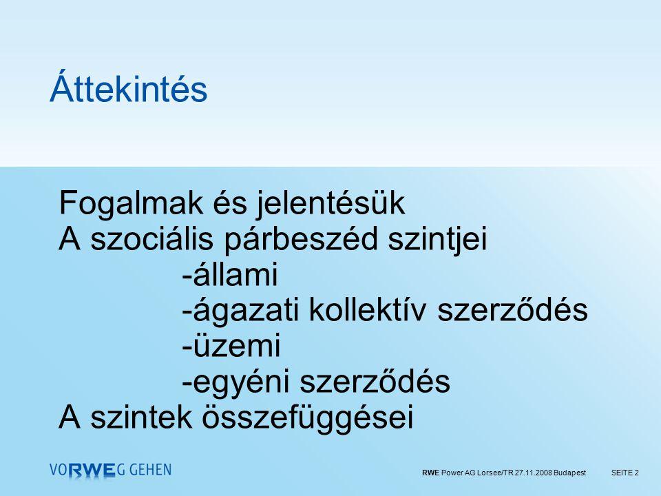 RWE Power AG Lorsee/TR 27.11.2008 BudapestSEITE 2 Áttekintés Fogalmak és jelentésük A szociális párbeszéd szintjei -állami -ágazati kollektív szerződés -üzemi -egyéni szerződés A szintek összefüggései