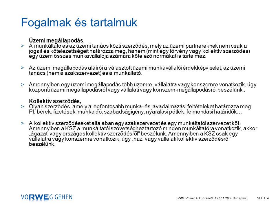 RWE Power AG Lorsee/TR 27.11.2008 BudapestSEITE 4 Fogalmak és tartalmuk Üzemi megállapodás, >A munkáltató és az üzemi tanács közti szerződés, mely az üzemi partnereknek nem csak a jogait és kötelezettségeit határozza meg, hanem (mint egy törvény vagy kollektív szerződés) egy üzem összes munkavállalója számára kötelező normákat is tartalmaz.