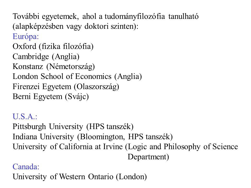 További egyetemek, ahol a tudományfilozófia tanulható (alapképzésben vagy doktori szinten): Európa: Oxford (fizika filozófia) Cambridge (Anglia) Konstanz (Németország) London School of Economics (Anglia) Firenzei Egyetem (Olaszország) Berni Egyetem (Svájc) U.S.A.: Pittsburgh University (HPS tanszék) Indiana University (Bloomington, HPS tanszék) University of California at Irvine (Logic and Philosophy of Science Department) Canada: University of Western Ontario (London)