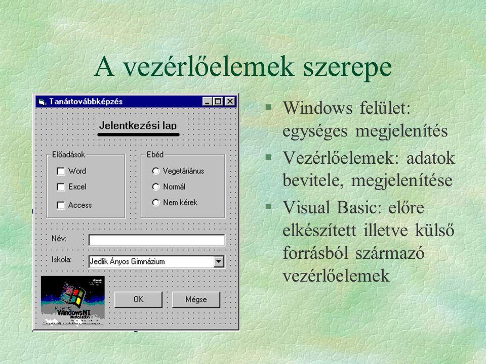 A vezérlőelemek szerepe §Windows felület: egységes megjelenítés §Vezérlőelemek: adatok bevitele, megjelenítése §Visual Basic: előre elkészített illetv
