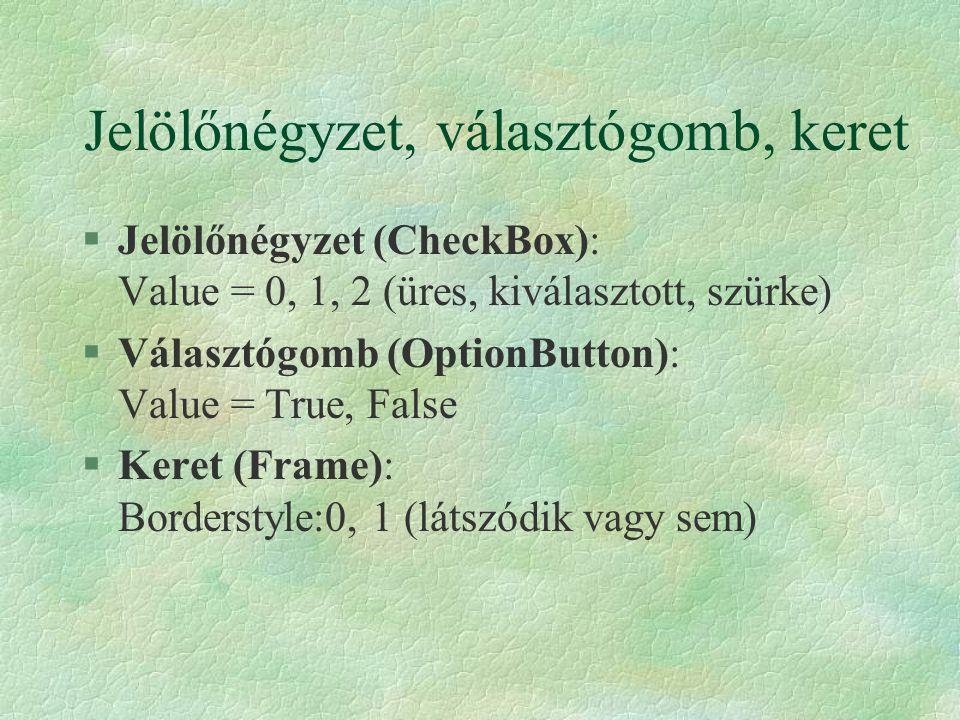 Jelölőnégyzet, választógomb, keret §Jelölőnégyzet (CheckBox): Value = 0, 1, 2 (üres, kiválasztott, szürke) §Választógomb (OptionButton): Value = True,