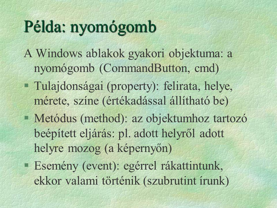 Példa: nyomógomb A Windows ablakok gyakori objektuma: a nyomógomb (CommandButton, cmd) §Tulajdonságai (property): felirata, helye, mérete, színe (érté