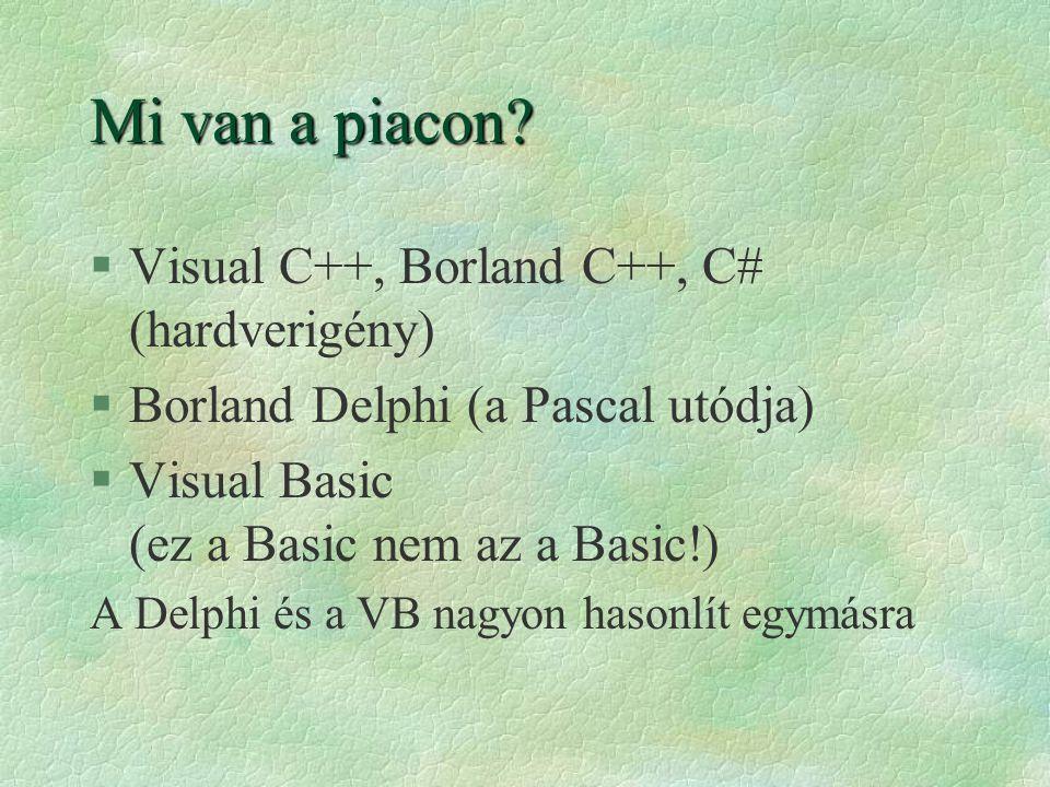 Mi van a piacon? §Visual C++, Borland C++, C# (hardverigény) §Borland Delphi (a Pascal utódja) §Visual Basic (ez a Basic nem az a Basic!) A Delphi és