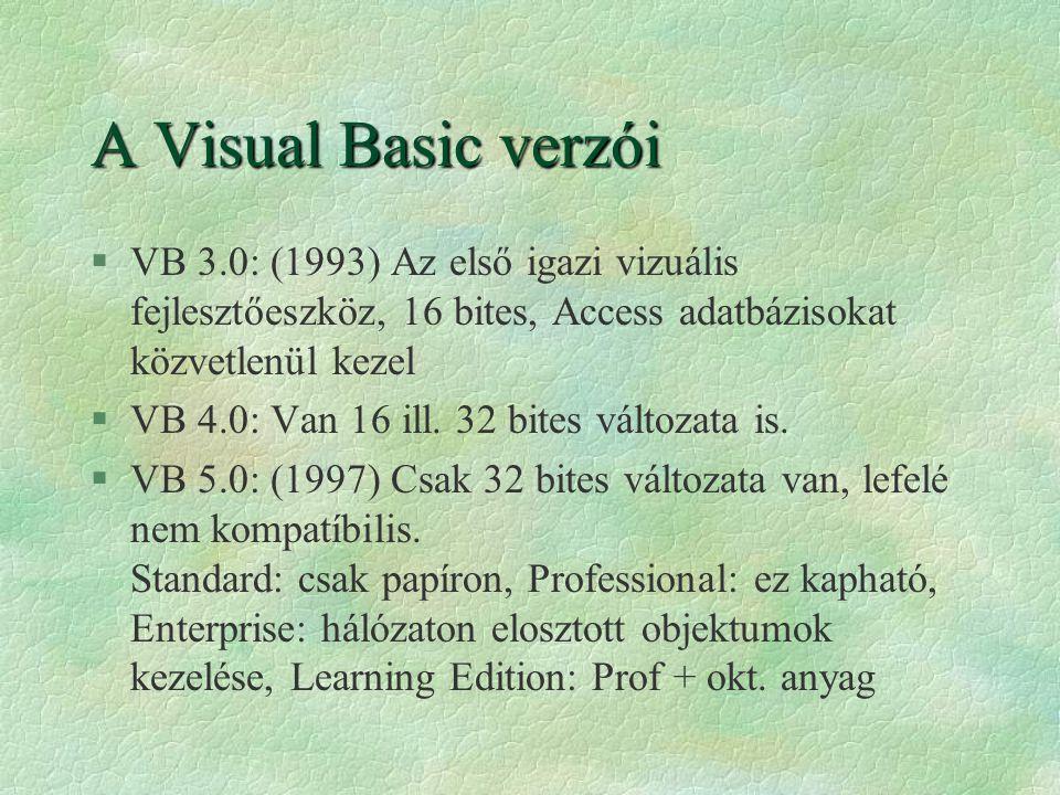 A Visual Basic verzói §VB 3.0: (1993) Az első igazi vizuális fejlesztőeszköz, 16 bites, Access adatbázisokat közvetlenül kezel §VB 4.0: Van 16 ill. 32
