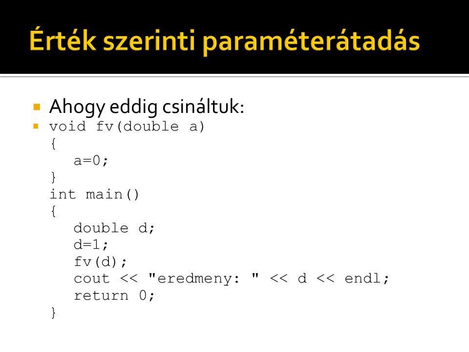  Ahogy eddig csináltuk:  void fv(double a) { a=0; } int main() { double d; d=1; fv(d); cout << eredmeny: << d << endl; return 0; }