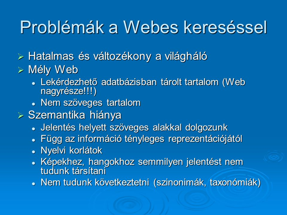Problémák a Webes kereséssel  Hatalmas és változékony a világháló  Mély Web Lekérdezhető adatbázisban tárolt tartalom (Web nagyrésze!!!) Lekérdezhető adatbázisban tárolt tartalom (Web nagyrésze!!!) Nem szöveges tartalom Nem szöveges tartalom  Szemantika hiánya Jelentés helyett szöveges alakkal dolgozunk Jelentés helyett szöveges alakkal dolgozunk Függ az információ tényleges reprezentációjától Függ az információ tényleges reprezentációjától Nyelvi korlátok Nyelvi korlátok Képekhez, hangokhoz semmilyen jelentést nem tudunk társítani Képekhez, hangokhoz semmilyen jelentést nem tudunk társítani Nem tudunk következtetni (szinonimák, taxonómiák) Nem tudunk következtetni (szinonimák, taxonómiák)