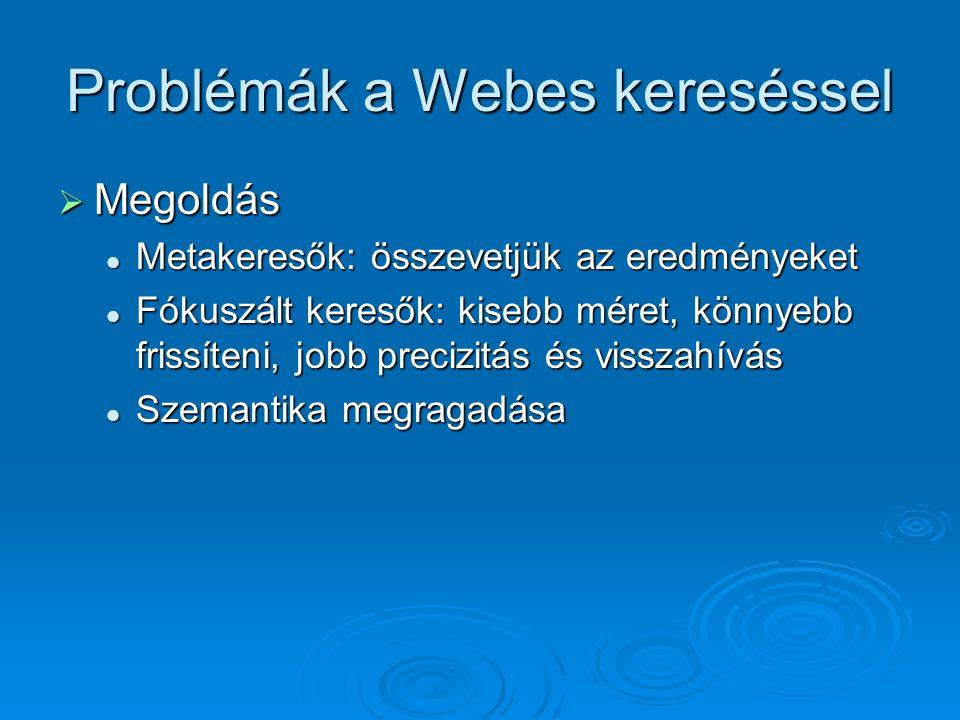 Problémák a Webes kereséssel  Megoldás Metakeresők: összevetjük az eredményeket Metakeresők: összevetjük az eredményeket Fókuszált keresők: kisebb méret, könnyebb frissíteni, jobb precizitás és visszahívás Fókuszált keresők: kisebb méret, könnyebb frissíteni, jobb precizitás és visszahívás Szemantika megragadása Szemantika megragadása