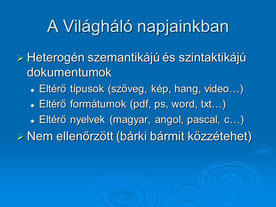 A Világháló napjainkban  Heterogén szemantikájú és szintaktikájú dokumentumok Eltérő típusok (szöveg, kép, hang, video…) Eltérő típusok (szöveg, kép, hang, video…) Eltérő formátumok (pdf, ps, word, txt…) Eltérő formátumok (pdf, ps, word, txt…) Eltérő nyelvek (magyar, angol, pascal, c…) Eltérő nyelvek (magyar, angol, pascal, c…)  Nem ellenőrzött (bárki bármit közzétehet)