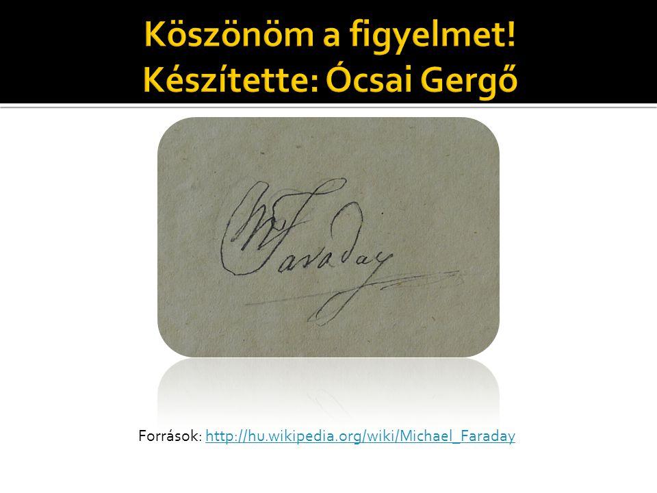 Források: http://hu.wikipedia.org/wiki/Michael_Faradayhttp://hu.wikipedia.org/wiki/Michael_Faraday
