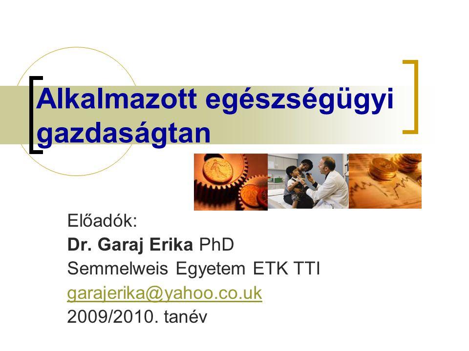 Alkalmazott egészségügyi gazdaságtan Előadók: Dr. Garaj Erika PhD Semmelweis Egyetem ETK TTI garajerika@yahoo.co.uk 2009/2010. tanév
