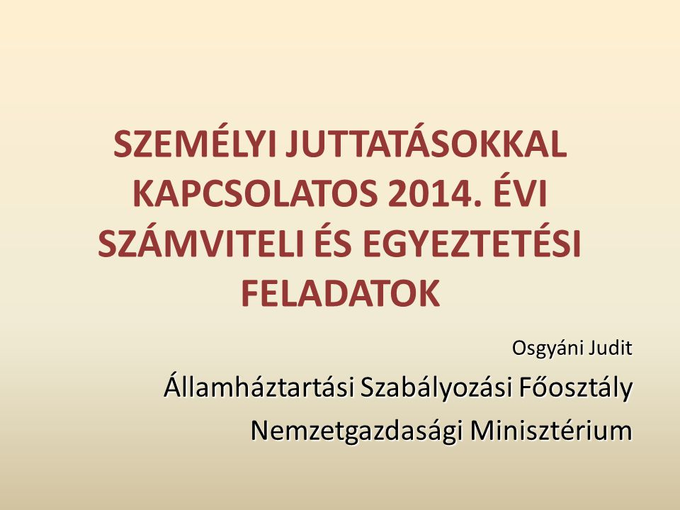 SZEMÉLYI JUTTATÁSOKKAL KAPCSOLATOS 2014. ÉVI SZÁMVITELI ÉS EGYEZTETÉSI FELADATOK Osgyáni Judit Államháztartási Szabályozási Főosztály Nemzetgazdasági