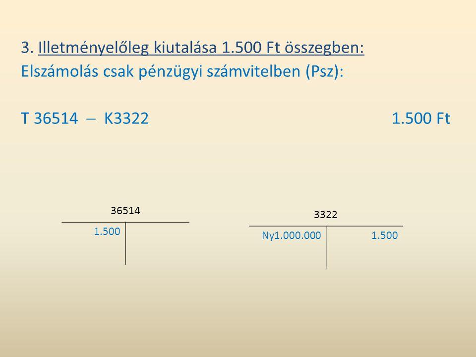 3. Illetményelőleg kiutalása 1.500 Ft összegben: Elszámolás csak pénzügyi számvitelben (Psz): T 36514  K33221.500 Ft 36514 1.500 3322 Ny1.000.0001.50