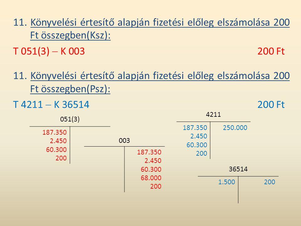 11. Könyvelési értesítő alapján fizetési előleg elszámolása 200 Ft összegben(Ksz): T 051(3)  K 003200 Ft 11. Könyvelési értesítő alapján fizetési elő