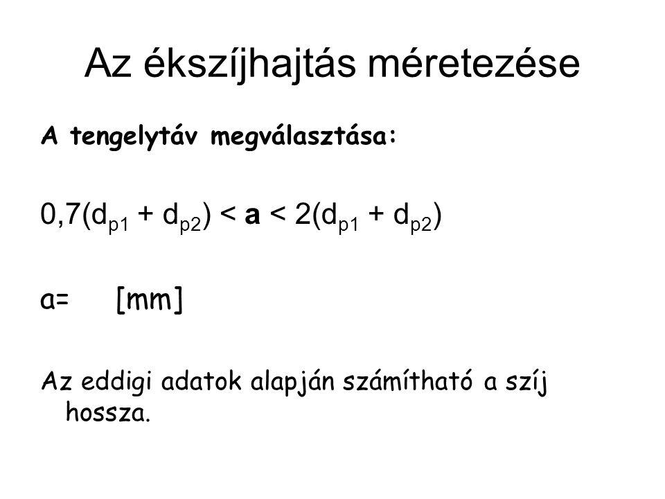Az ékszíjhajtás méretezése A tengelytáv megválasztása: 0,7(d p1 + d p2 ) < a < 2(d p1 + d p2 ) a= [mm] Az eddigi adatok alapján számítható a szíj hoss