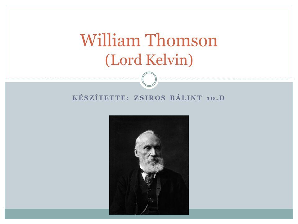 KÉSZÍTETTE: ZSIROS BÁLINT 10.D William Thomson (Lord Kelvin)