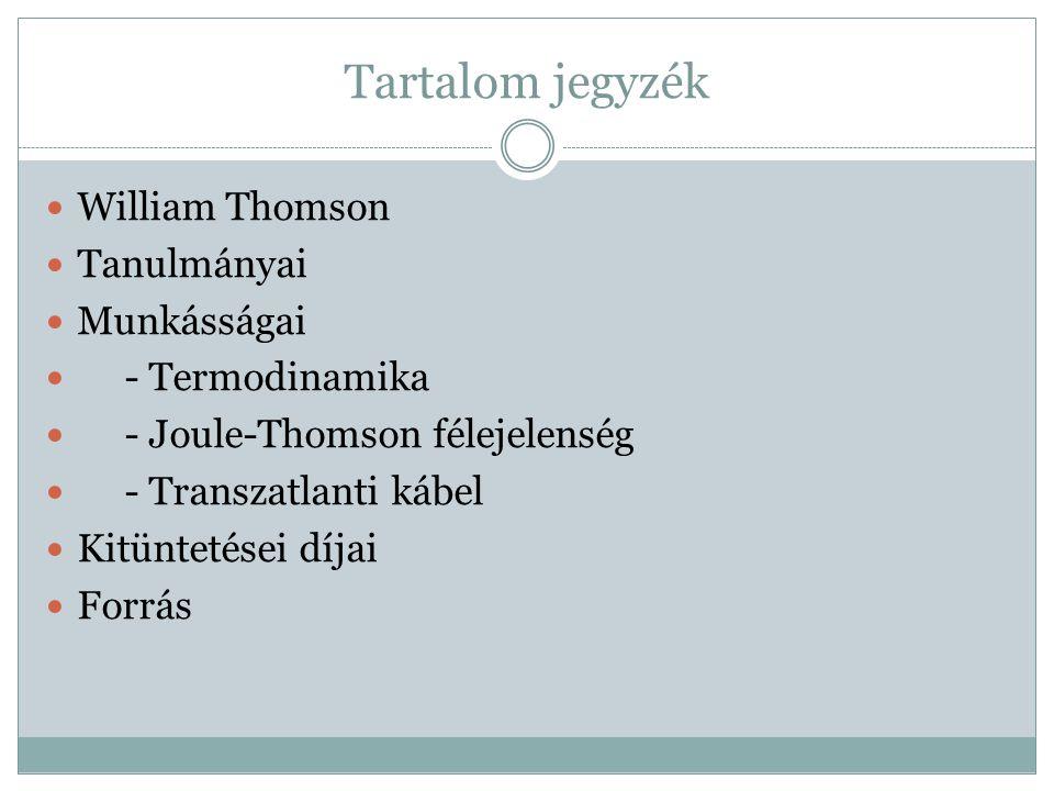 Tartalom jegyzék William Thomson Tanulmányai Munkásságai - Termodinamika - Joule-Thomson félejelenség - Transzatlanti kábel Kitüntetései díjai Forrás
