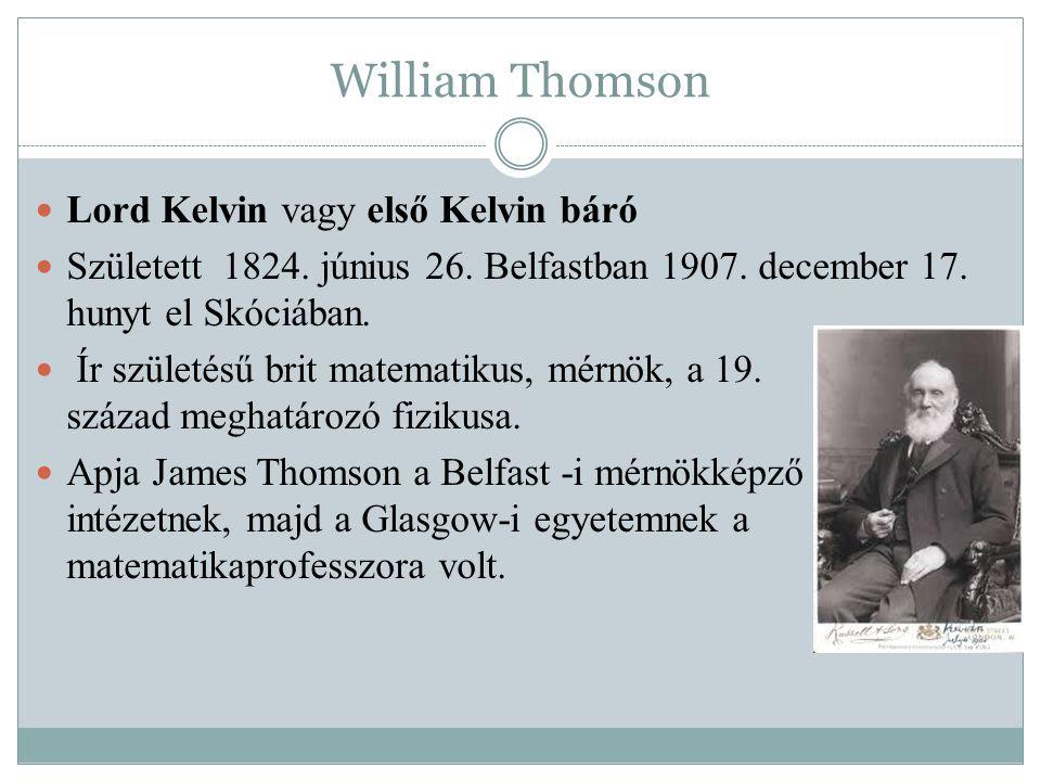 William Thomson Lord Kelvin vagy első Kelvin báró Született 1824. június 26. Belfastban 1907. december 17. hunyt el Skóciában. Ír születésű brit matem