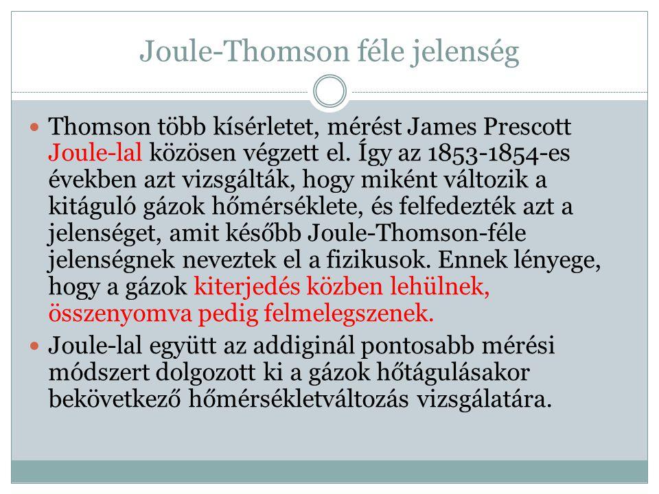 Joule-Thomson féle jelenség Thomson több kísérletet, mérést James Prescott Joule-lal közösen végzett el. Így az 1853-1854-es években azt vizsgálták, h