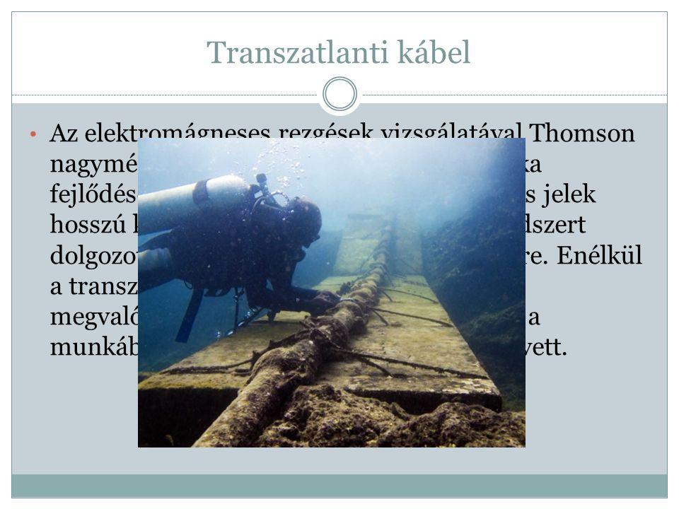 Transzatlanti kábel Az elektromágneses rezgések vizsgálatával Thomson nagymértékben járult hozzá a rádiótechnika fejlődéséhez. Tanulmányozta az elektr