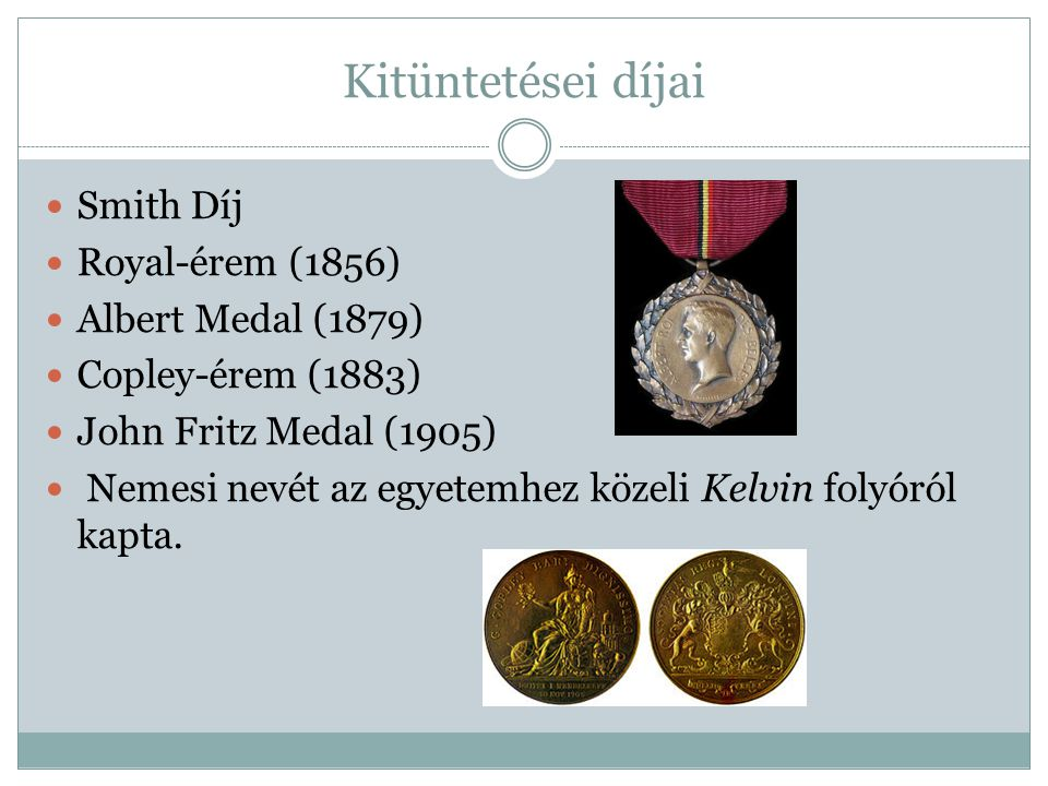 Kitüntetései díjai Smith Díj Royal-érem (1856) Albert Medal (1879) Copley-érem (1883) John Fritz Medal (1905) Nemesi nevét az egyetemhez közeli Kelvin