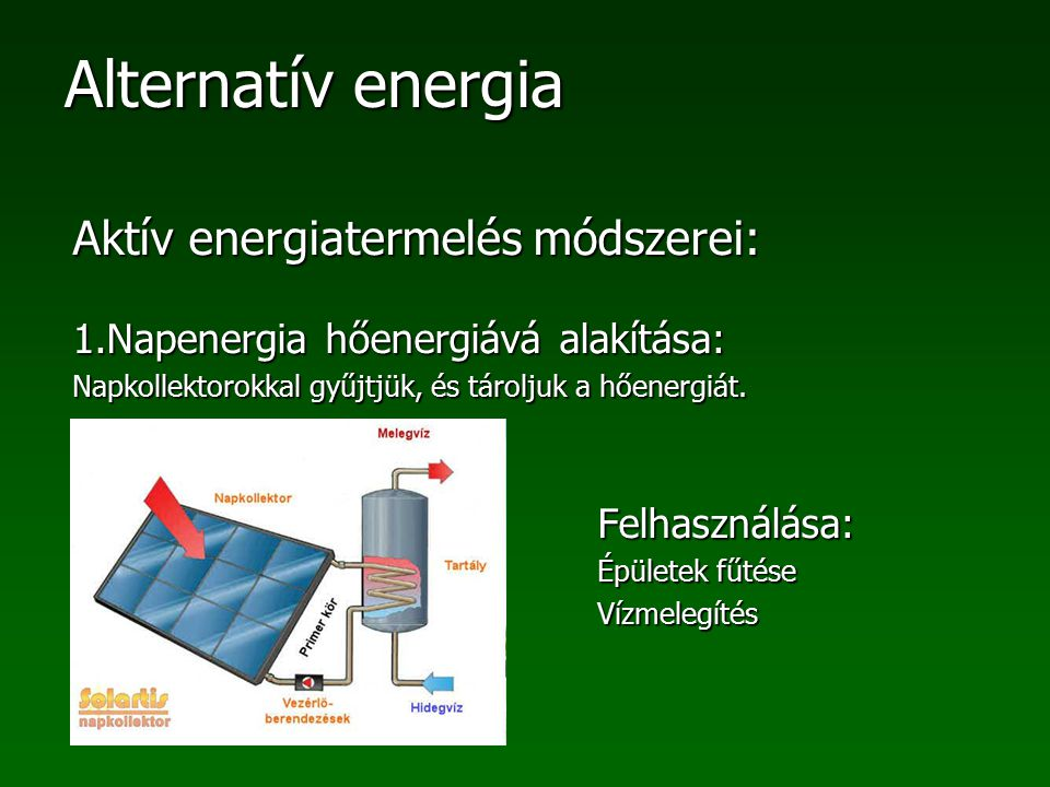 Alternatív energia Aktív energiatermelés módszerei: 1.Napenergia hőenergiává alakítása: Napkollektorokkal gyűjtjük, és tároljuk a hőenergiát. Felhaszn