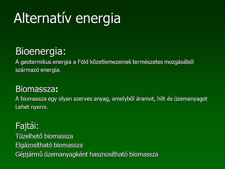 Alternatív energia Bioenergia: A geotermikus energia a Föld kőzetlemezeinek természetes mozgásából származó energia. Biomassza: A biomassza egy olyan