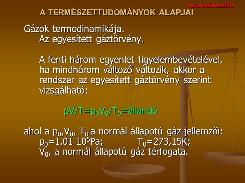 A TERMÉSZETTUDOMÁNYOK ALAPJAI Gázok termodinamikája. Az egyesített gáztörvény. A fenti három egyenlet figyelembevételével, ha mindhárom változó változ