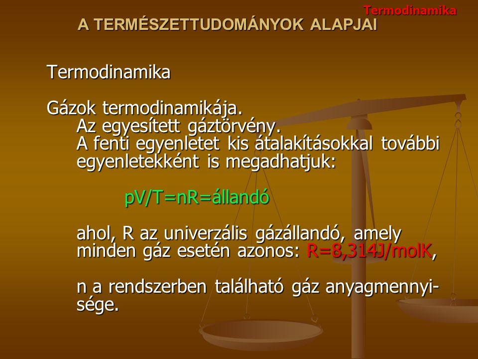 A TERMÉSZETTUDOMÁNYOK ALAPJAI Termodinamika Gázok termodinamikája. Az egyesített gáztörvény. A fenti egyenletet kis átalakításokkal további egyenletek