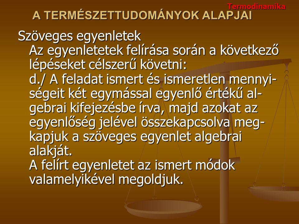 A TERMÉSZETTUDOMÁNYOK ALAPJAI Szöveges egyenletek Az egyenletetek felírása során a következő lépéseket célszerű követni: d./ A feladat ismert és ismer