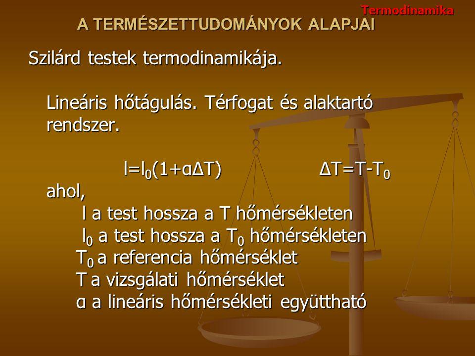 A TERMÉSZETTUDOMÁNYOK ALAPJAI Szilárd testek termodinamikája. Lineáris hőtágulás. Térfogat és alaktartó rendszer. l=l 0 (1+αΔT) ΔT=T-T 0 ahol, l a tes