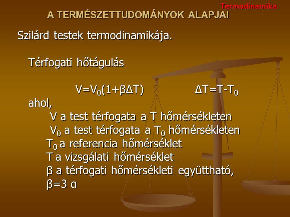 A TERMÉSZETTUDOMÁNYOK ALAPJAI Szilárd testek termodinamikája. Térfogati hőtágulás V=V 0 (1+βΔT) ΔT=T-T 0 ahol, V a test térfogata a T hőmérsékleten V