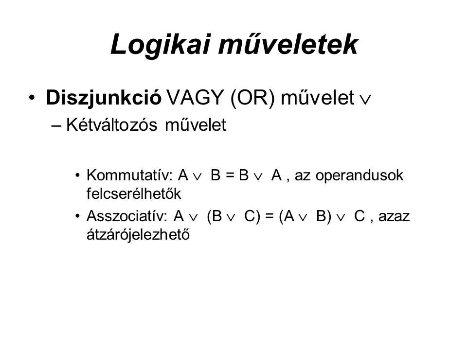 Logikai műveletek Diszjunkció VAGY (OR) művelet  –Kétváltozós művelet Kommutatív: A  B = B  A, az operandusok felcserélhetők Asszociatív: A  (B  C) = (A  B)  C, azaz átzárójelezhető