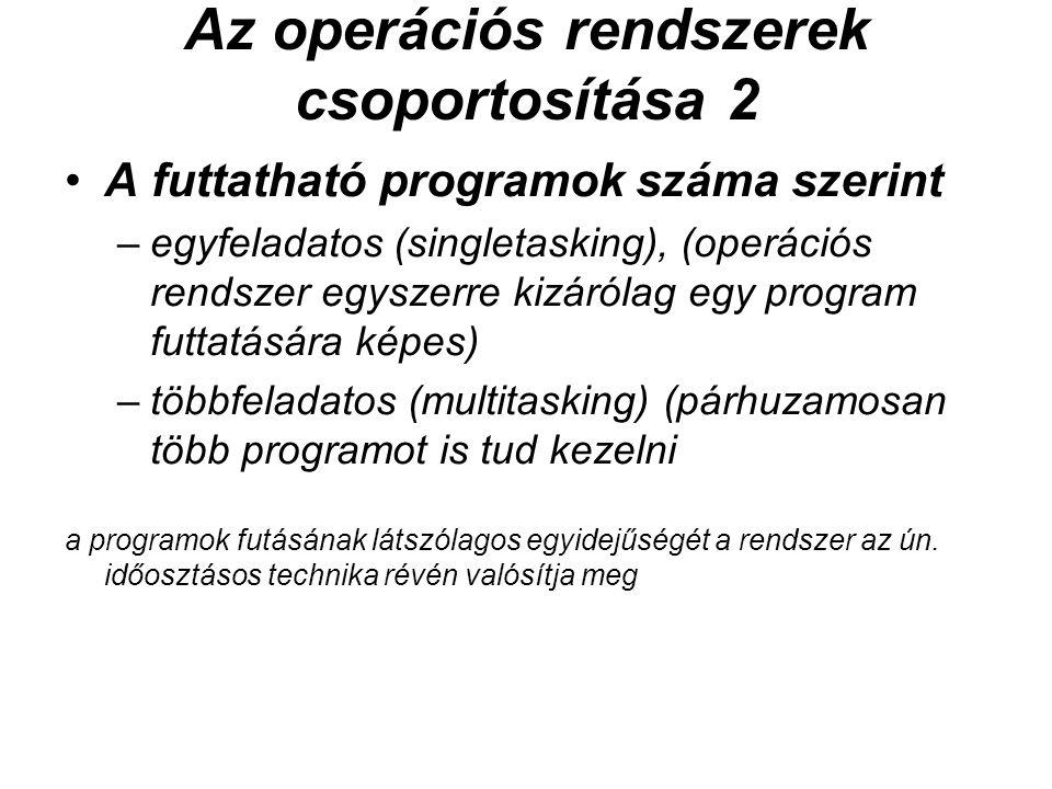 Az operációs rendszerek csoportosítása 2 A futtatható programok száma szerint –egyfeladatos (singletasking), (operációs rendszer egyszerre kizárólag egy program futtatására képes) –többfeladatos (multitasking) (párhuzamosan több programot is tud kezelni a programok futásának látszólagos egyidejűségét a rendszer az ún.
